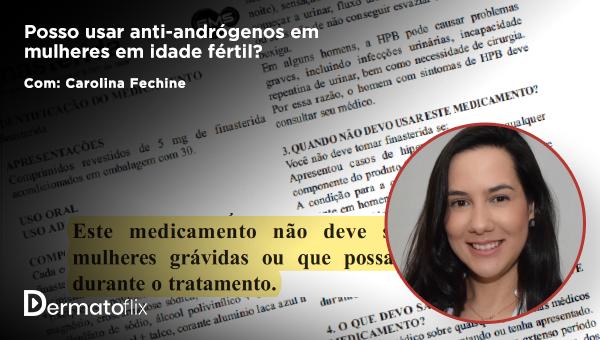 Posso usar anti-andrógenos em mulheres em idade fértil? Dra Carolina Fechine