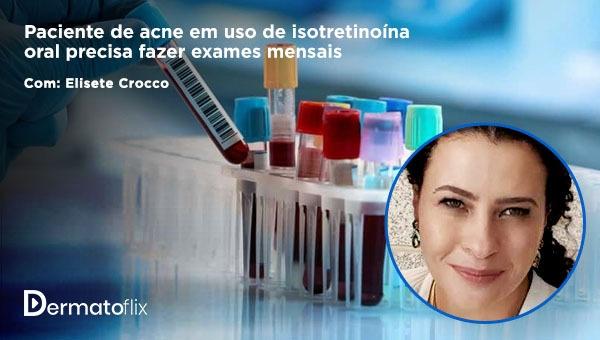 Paciente de acne em uso de isotretinoína oral precisa fazer exames mensais? - Dra Elisete Isabel Crocco
