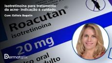 Isotretinoína para tratamento da acne: indicações e cuidados - Dra. Edileia Bagatin