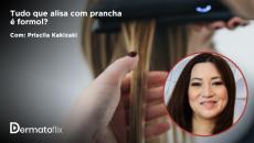 Tudo que alisa com prancha é formol? Dr. Priscila Kakizaki