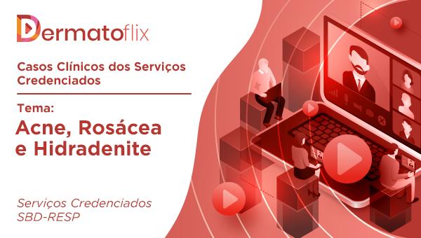 Casos clínicos dos serviços credenciados -  Tema Acne, Rosácea e Hidradenite